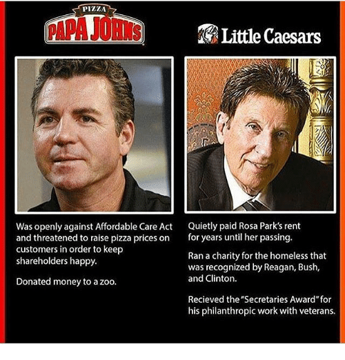 """affordable care act: PIZZA  Little Caesars  Was openly against Affordable Care Act  Quietly paid Rosa Park's rent  and threatened to raise pizza prices on  for years until her passing  customers in order to keep  Ran a charity for the homeless that  shareholders happy.  was recognized by Reagan, Bush,  and Clinton.  Donated money to a zoo.  Recieved the """"Secretaries Award"""" for  his philanthropic work with veterans."""