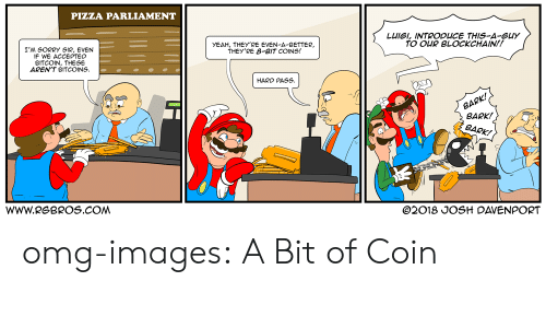 Blockchain: PIZZA PARLIAMENT  LUIGI, INTRODUCE THIS-A-Guy  TO OUR BLOCKCHAIN!!  YEAH, THEY'RE EVEN-A-BETTER,  THEY'RE 8-BIT COINS!  I'M SORRY SIR, EVEN  IF WE ACCEPTEO  BITCOIN, THESE  AREN'T BITCOINS  HARO PASS  BARK!  BARK!  WWW.RGBROS.COM  O2018 JOSH DAVENPORT omg-images:  A Bit of Coin