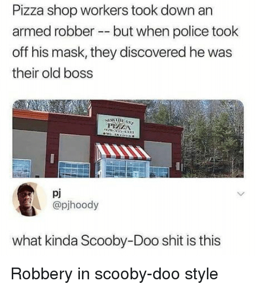 Pizza, Police, and Scooby Doo: Pizza shop workers took d  armed robber but when police took  off his mask, they discovered he was  their old boss  own an  pj  @pjhoody  what kinda Scooby-Doo shit is this Robbery in scooby-doo style