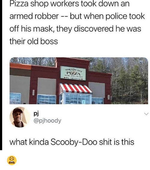 Memes, Pizza, and Police: Pizza shop workers took down an  armed robber -- but when police took  off his mask, they discovered he was  their old boss  PHELA  pj  @pjhoody  what kinda Scooby-Doo shit is this 😩