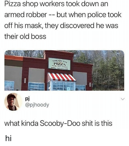 Pizza, Police, and Scooby Doo: Pizza shop workers took down an  armed robber -- but when police took  off his mask, they discovered he was  their old boss  PIZZA  pj  @pjhoody  what kinda Scooby-Doo shit is this hi