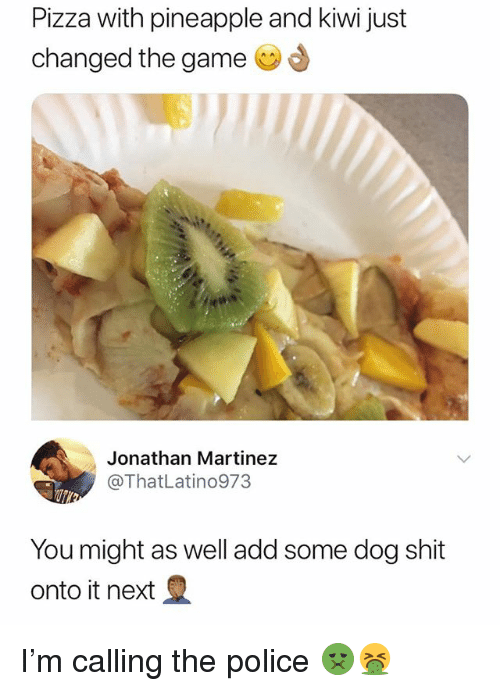 Pizza, Police, and Shit: Pizza with pineapple and kiwi just  changed the game  Jonathan Martinez  @ThatLatino973  You might as well add some dog shit  onto it next I'm calling the police 🤢🤮