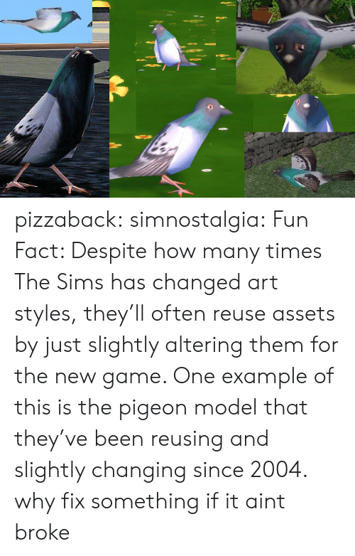 The Sims: pizzaback: simnostalgia: Fun Fact: Despite how many times The Sims has changed art styles, they'll often reuse assets by just slightly altering them for the new game. One example of this is the pigeon model that they've been reusing and slightly changing since 2004.  why fix something if it aint broke