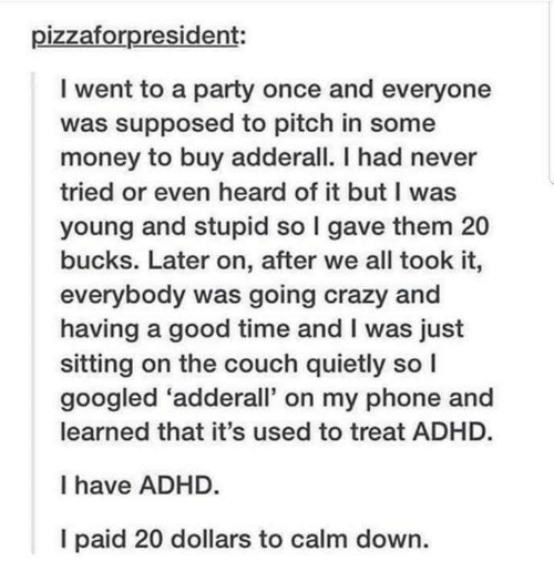 Adhd: pizzaforpresident:  I went to a party once and everyone  was supposed to pitch in some  money to buy adderall. I had never  tried or even heard of it but I was  young and stupid so I gave them 20  bucks. Later on, after we all took it,  everybody was going crazy and  having a good time and I was just  sitting on the couch quietly so I  googled 'adderall' on my phone and  learned that it's used to treat ADHD.  I have ADHD.  I paid 20 dollars to calm down.