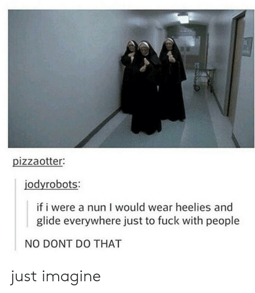nun: pizzaotter:  jodyrobots:  if i were a nun I would wear heelies and  glide everywhere just to fuck with people  NO DONT DO THAT just imagine