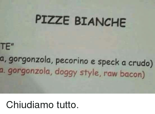 Doggy Style, Italian (Language), and Bacon: PIZZE BIANCHE  TE  a, gorgonzola, pecorino e speck a crudo)  m. gorgonzola, doggy style, raw bacon) Chiudiamo tutto.