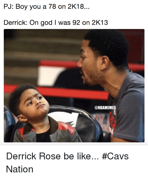 Be Like, Cavs, and Derrick Rose: PJ: Boy you a 78 on 2K18  Derrick: On god I was 92 on 2K13  @NBAMEME Derrick Rose be like... #Cavs Nation