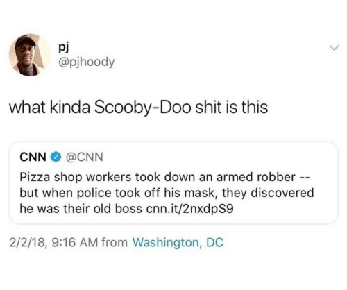 Robber: pj  @pjhoody  what kinda Scooby-Doo shit is this  CNN  @CNN  Pizza shop workers took down an armed robber -  but when police took off his mask, they discovered  he was their old boss cnn.it/2nxdpS9  2/2/18, 9:16 AM from Washington, DC