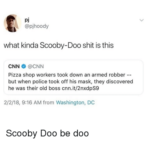 Washington Dc: pJ  @pjhoody  what kinda Scooby-Doo shit is this  CNN@CNN  Pizza shop workers took down an armed robber --  but when police took off his mask, they discovered  he was their old boss cnn.it/2nxdpS9  2/2/18, 9:16 AM from Washington, DC Scooby Doo be doo