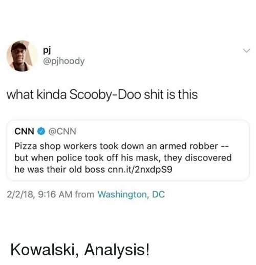 Washington Dc: pj  @pjhoody  what kinda Scooby-Doo shit is this  CNN@CNN  Pizza shop workers took down an armed robber  but when police took off his mask, they discovered  he was their old boss cnn.it/2nxdpS9  2/2/18, 9:16 AM from Washington, DC Kowalski, Analysis!
