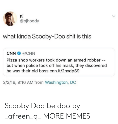 Washington Dc: pJ  @pjhoody  what kinda Scooby-Doo shit is this  CNN@CNN  Pizza shop workers took down an armed robber --  but when police took off his mask, they discovered  he was their old boss cnn.it/2nxdpS9  2/2/18, 9:16 AM from Washington, DC Scooby Doo be doo by _afreen_q_ MORE MEMES