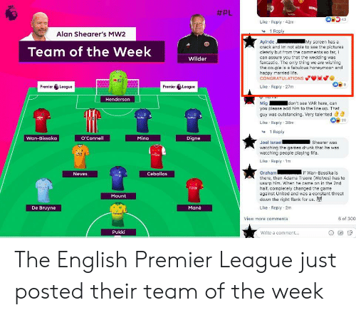 English Premier League:  #PL  VRO  43  Like Reply 42m  1 Reply  Alan Shearer's MW2  Ayinde  crack and Im not able to see the pictures  clearly but from the comments so far, I  can assure you that the wedding was  fantastic. The only thing we are wishing  the couple is a fabulous honeymoon and  happy married life.  CONGRATULATIONS  My screen has a  Team of the Week  Wilder  Like Reply 27m  Premier League  Premier League  Top Pan  Mig  you please add him to the line up. That  guy was outstanding. Very talented  UBLdoL  Idon't see VAR here, can  Henderson  Pa  b20  Like Reply 38m  1 Reply  Wan-Bissaka  O'Connell  Mina  Digne  Joel Israel  watching the games drunk that he was  watching people playing fifa.  Shearer was  Enirine  Like Reply 1m  Ceballos  if Wan-Bassika is  Graham  Neves  there, then Adama Traore (Wolves) has to  usurp him. When he came on in the 2nd  half, completely changed the game  against United and was a constant threat  down the right flank for us.  tra  Mount  Like Reply 2m  Mane  De Bruyne  dafabet  6 of 300  View more comments  Pukki  Write a comment...  GIF The English Premier League just posted their team of the week