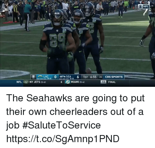 cheerleaders: PLA  LAC.. 0 >SEA, 6 1ST 6:55 36 CBS SPORTS  15-21  14-3)  NFLNY JETS (3-6)  MIAMI 15-4)  FINAL The Seahawks are going to put their own cheerleaders out of a job #SaluteToService https://t.co/SgAmnp1PND