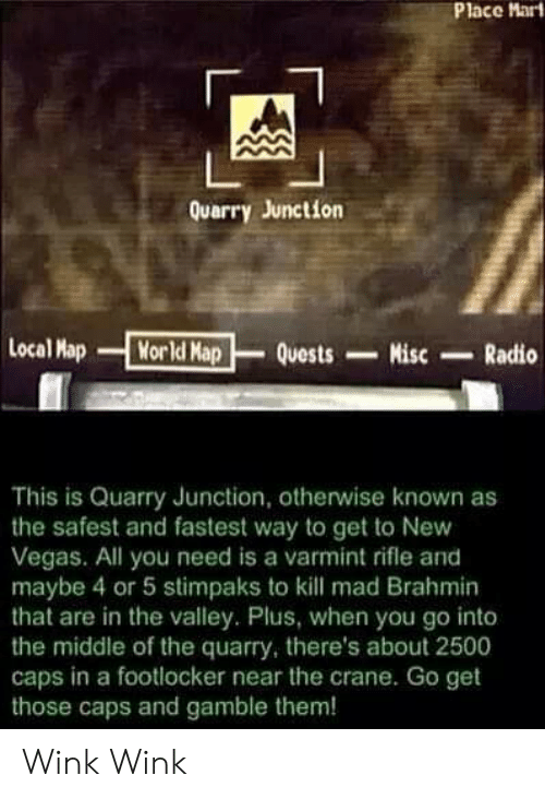 Footlocker: Place Mart  Quarry Junction  Local Map  Morld Map  Quests  Misc  Radio  This is Quarry Junction, otherwise known as  the safest and fastest way to get to New  Vegas. All you need is a varmint rifle and  maybe 4 or 5 stimpaks to kll mad Brahmin  that are in the valley. Plus, when you go into  the middle of the quarry, there's about 2500  caps in a footlocker near the crane. Go get  those caps and gamble them! Wink Wink