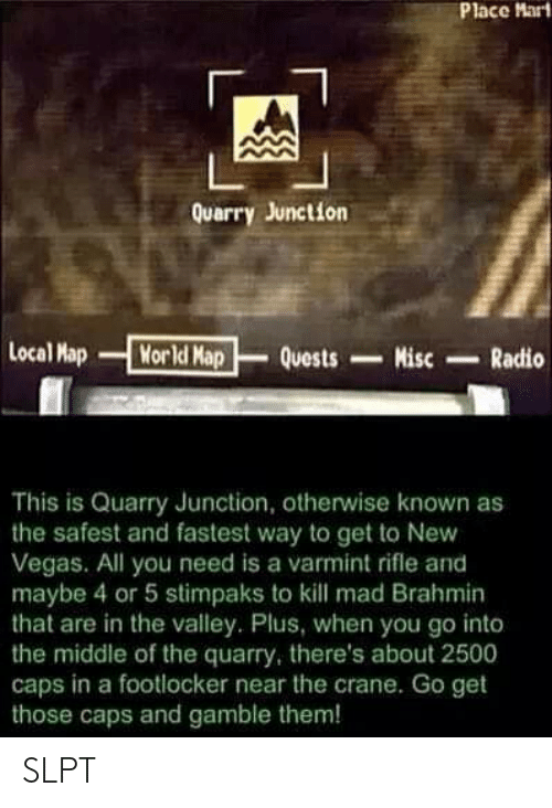 Footlocker: Place Mart  Quarry Junction  Local Map  Morld Map  Quests  Misc  Radio  This is Quarry Junction, otherwise known as  the safest and fastest way to get to New  Vegas. All you need is a varmint rifle and  maybe 4 or 5 stimpaks to kll mad Brahmin  that are in the valley. Plus, when you go into  the middle of the quarry, there's about 2500  caps in a footlocker near the crane. Go get  those caps and gamble them! SLPT