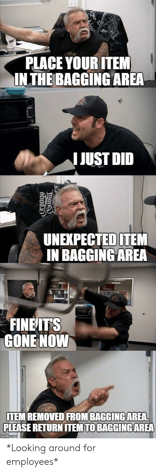 looking-around: PLACE YOUR ITEM  INTHE BAGGING AREA  IJUST DID  UNEXPECTED ITEM  IN BAGGINGAREA  FINEITS  GONE NOWW  ITEM REMOVED FROM BAGGINGAREA  PLEASE RETURN ITEM TO BAGGİNG AREA *Looking around for employees*