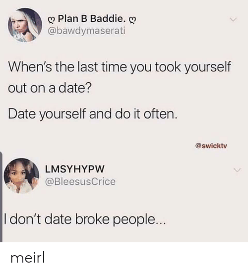 Plan B: Plan B Baddie.  @bawdymaserati  When's the last time you took yourself  out on a date?  Date yourself and do it often.  @swicktv  LMSYHYPW  @BleesusCrice  I don't date broke people... meirl
