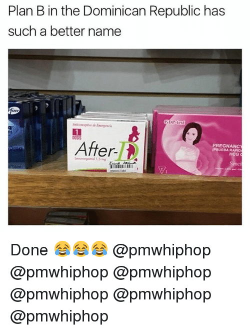 Memes, Plan B, and Dominican: Plan B in the Dominican Republic has  such a better name  After  PREGNANC  RAPIOM  HCG Done 😂😂😂 @pmwhiphop @pmwhiphop @pmwhiphop @pmwhiphop @pmwhiphop @pmwhiphop