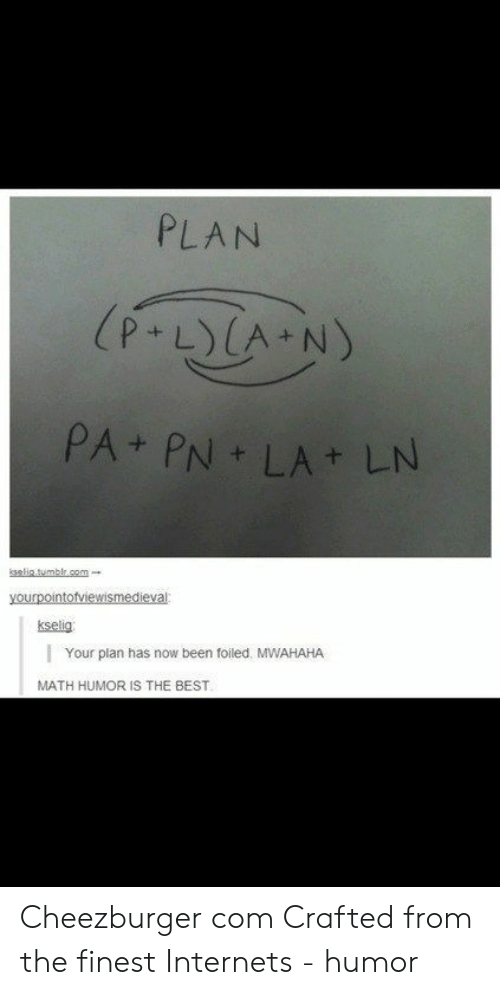 mwahaha: PLAN  (P-LCA N)  PA+ PN LA LN  kselia.tumblr.com  yourpointofviewismedieval  kselig  Your plan has now been foiled MWAHAHA  MATH HUMOR IS THE BEST Cheezburger com Crafted from the finest Internets - humor