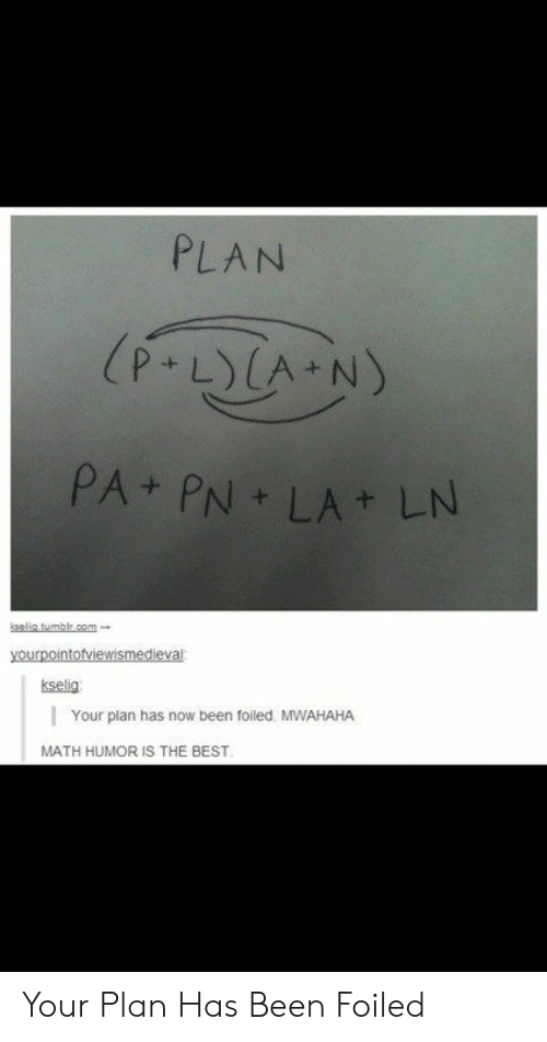 mwahaha: PLAN  (P.LYCA N)  PA PN LA LN  elitumblr.cm  yourpointofviewismedieval  kselig  Your plan has now been foiled. MWAHAHA  MATH HUMOR IS THE BEST. Your Plan Has Been Foiled