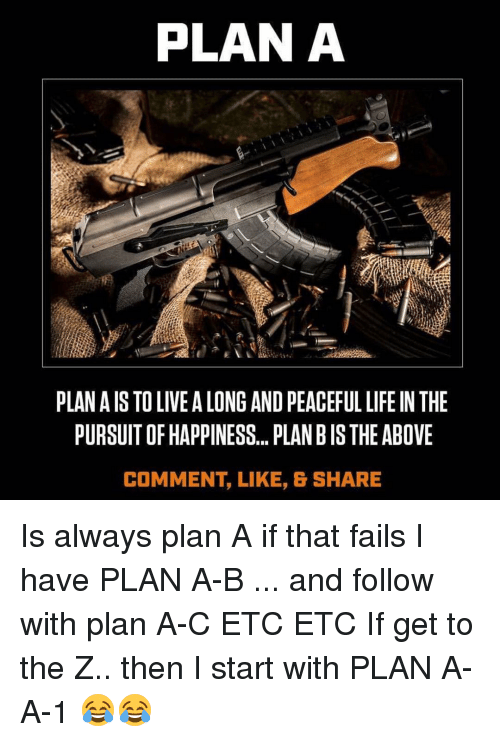 Memes, 🤖, and Etc: PLANA  PLANAIS TO LIVE A LONG AND PEACEFUL LIFE IN THE  PURSUITOFHAPPINESS... PLAN BIS THE ABOVE  COMMENT LIKE, & SHARE Is always plan A if that fails I have PLAN A-B ... and follow with plan A-C ETC ETC If get to the Z.. then I start with PLAN A-A-1 😂😂