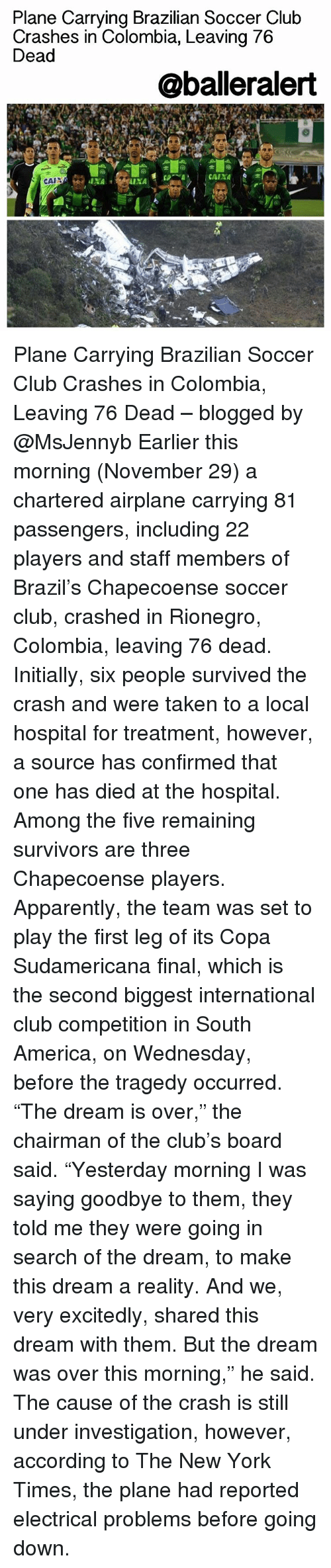 "Apparently, Club, and Memes: Plane Carrying Brazilian Soccer Club  Crashes in Colombia, Leaving 76  Dead  @balleralert  CAIXA  CAIN Plane Carrying Brazilian Soccer Club Crashes in Colombia, Leaving 76 Dead – blogged by @MsJennyb Earlier this morning (November 29) a chartered airplane carrying 81 passengers, including 22 players and staff members of Brazil's Chapecoense soccer club, crashed in Rionegro, Colombia, leaving 76 dead. Initially, six people survived the crash and were taken to a local hospital for treatment, however, a source has confirmed that one has died at the hospital. Among the five remaining survivors are three Chapecoense players. Apparently, the team was set to play the first leg of its Copa Sudamericana final, which is the second biggest international club competition in South America, on Wednesday, before the tragedy occurred. ""The dream is over,"" the chairman of the club's board said. ""Yesterday morning I was saying goodbye to them, they told me they were going in search of the dream, to make this dream a reality. And we, very excitedly, shared this dream with them. But the dream was over this morning,"" he said. The cause of the crash is still under investigation, however, according to The New York Times, the plane had reported electrical problems before going down."