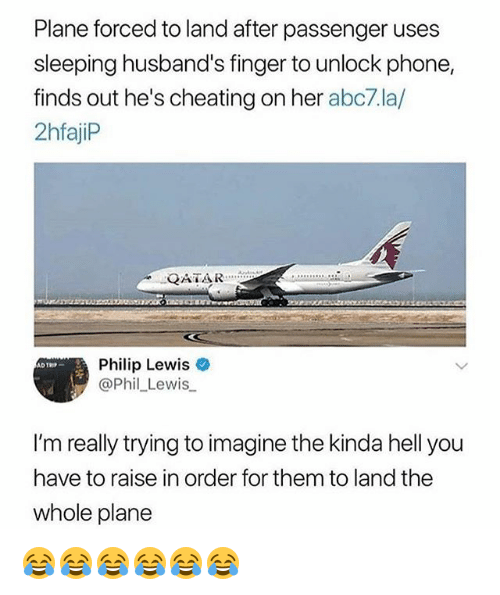 Cheating, Phone, and Abc7: Plane forced to land after passenger uses  sleeping husband's finger to unlock phone,  finds out he's cheating on her abc7.la/  2hfajiP  QATA R  Philip Lewis  @Phil_Lewis  I'm really trying to imagine the kinda hell you  have to raise in order for them to land the  whole plane 😂😂😂😂😂😂