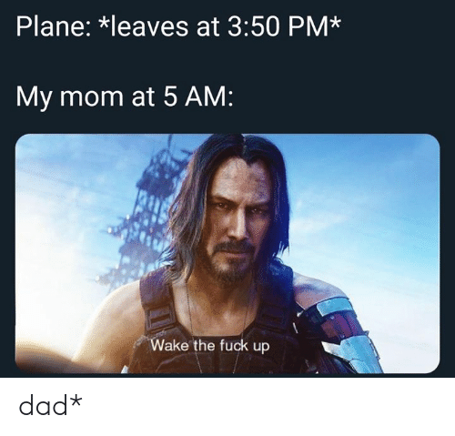 5 AM: Plane: *leaves at 3:50 PM*  My mom at 5 AM:  Wake the fuck up dad*
