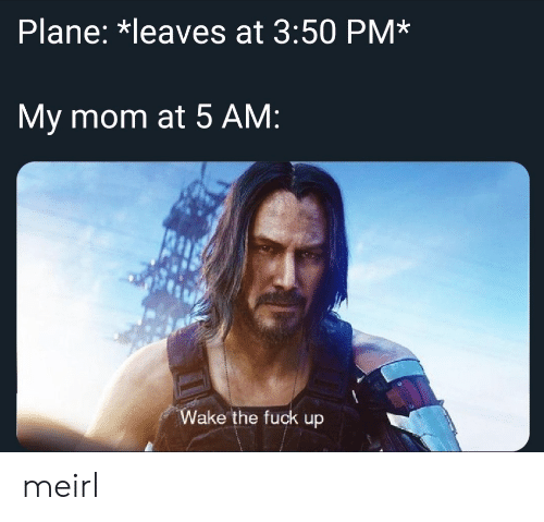 5 AM: Plane: *leaves at 3:50 PM*  My mom at 5 AM:  Wake the fuck up meirl