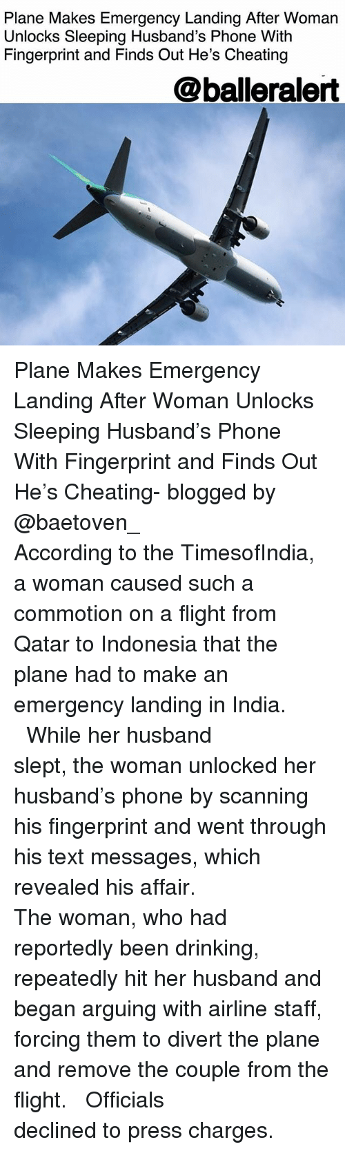Cheating, Drinking, and Memes: Plane Makes Emergency Landing After Womarn  Unlocks Sleeping Husband's Phone With  Fingerprint and Finds Out He's Cheating  @balleralert Plane Makes Emergency Landing After Woman Unlocks Sleeping Husband's Phone With Fingerprint and Finds Out He's Cheating- blogged by @baetoven_ ⠀⠀⠀⠀⠀⠀⠀ ⠀⠀⠀⠀⠀⠀⠀ According to the TimesofIndia, a woman caused such a commotion on a flight from Qatar to Indonesia that the plane had to make an emergency landing in India. ⠀⠀⠀⠀⠀⠀⠀ ⠀⠀⠀⠀⠀⠀⠀ While her husband slept, the woman unlocked her husband's phone by scanning his fingerprint and went through his text messages, which revealed his affair. ⠀⠀⠀⠀⠀⠀⠀ ⠀⠀⠀⠀⠀⠀⠀ The woman, who had reportedly been drinking, repeatedly hit her husband and began arguing with airline staff, forcing them to divert the plane and remove the couple from the flight. ⠀⠀⠀⠀⠀⠀⠀ ⠀⠀⠀⠀⠀⠀⠀ Officials declined to press charges.