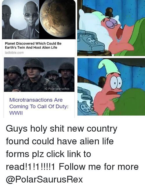Click, Life, and Memes: Planet Discovered Which Could Be  Earth's Twin And Host Alien Life  ladbible.com  IG:PolarSaurusRex  Microtransactions Are  Coming To Call Of Duty: Guys holy shit new country found could have alien life forms plz click link to read!1!1!!!!1 Follow me for more @PolarSaurusRex