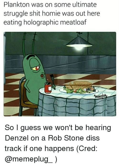 Diss, Homie, and Memes: Plankton was on some ultimate  struggle shit homie was out here  eating holographic meatloaf  emeMe So I guess we won't be hearing Denzel on a Rob Stone diss track if one happens (Cred: @memeplug_ )