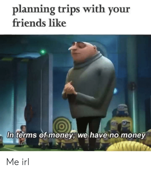 No Money: planning trips with your  friends like  In terms of money, we have no money  ww.wmo Me irl