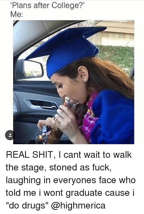 "College, Drugs, and Shit: 'Plans after College?'  Me REAL SHIT, I cant wait to walk the stage, stoned as fuck, laughing in everyones face who told me i wont graduate cause i ""do drugs"" @highmerica"