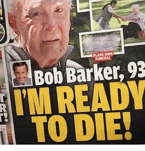 bobbing: PLANS OWN  FUNERAL  Bob Barker, 93  M READ  TO DIE!  37)