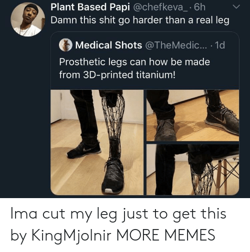 My Leg: Plant Based Papi @chefkeva_ 6h  Damn this shit go harder than a real leg  Medical Shots @TheMedic... . 1d  Prosthetic legs can how be made  from 3D-printed titanium! Ima cut my leg just to get this by KingMjolnir MORE MEMES