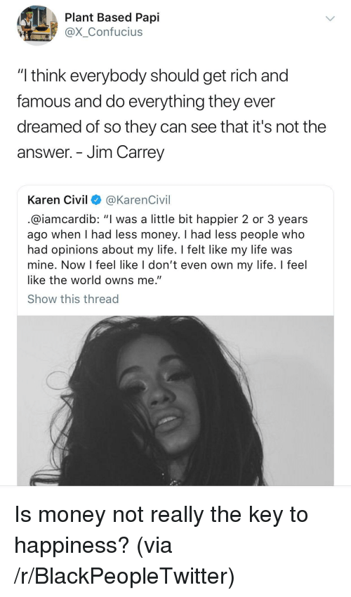 "Blackpeopletwitter, Jim Carrey, and Life: Plant Based Papi  @X_Confucius  ""I think everybody should get rich and  famous and do everything they ever  dreamed of so they can see that it's not the  answer. - Jim Carrey  Karen Civil @KarenCivil  @iamcardib: ""I was a little bit happier 2 or 3 years  ago when I had less money. I had less people who  had opinions about my life. Ifelt like my life was  mine. Now I feel like I don't even own my life. I feel  like the world owns me.""  Show this thread <p>Is money not really the key to happiness? (via /r/BlackPeopleTwitter)</p>"