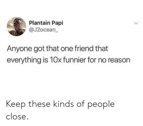 That One Friend: Plantain Papi  @J2ocean  Anyone got that one friend that  everything is 10x funnier for no reason Keep these kinds of people close.