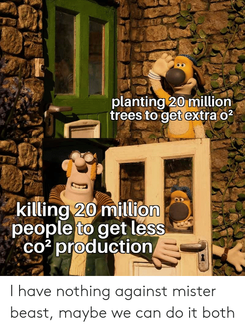 Mister: planting 20 million  trees to get extra o2  killing 20 million  people to get less  co3 production I have nothing against mister beast, maybe we can do it both