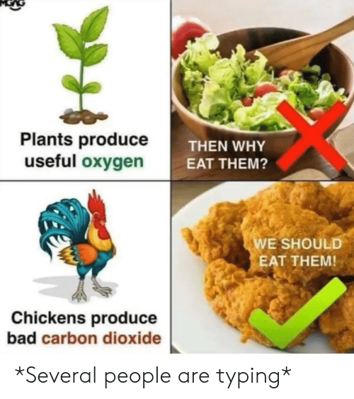 carbon dioxide: Plants produceT  useful oxygen  THEN WHY  EAT THEM?  E SHOULD  EAT THEM!  Chickens produce  bad carbon dioxide *Several people are typing*