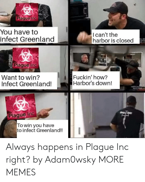 Plaque: Plaque Inc  You have to  infect Greenland  Ican't the  harbor is closed  Plaque Inc  Want to win?  Infect Greenland!  Fuckin' how?  Harbor's down!  Plaque Inc a  To win you have  to infect Greenland!! Always happens in Plague Inc right? by Adam0wsky MORE MEMES