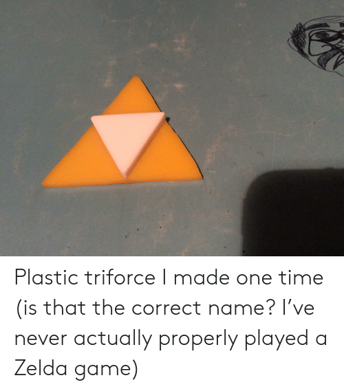 Game, Time, and Zelda: Plastic triforce I made one time (is that the correct name? I've never actually properly played a Zelda game)