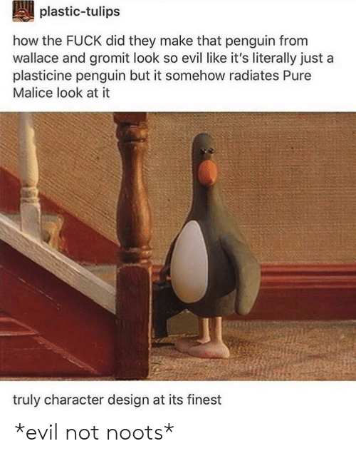 How The Fuck: plastic-tulips  how the FUCK did they make that penguin from  wallace and gromit look so evil like it's literally just  plasticine penguin but it somehow radiates Pure  Malice look at it  truly character design at its finest *evil not noots*