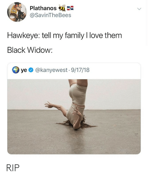 Black Widow: Plathanos  @SavinTheBees  Hawkeye: tell my family I love them  Black Widow:  ye @kanyewest- 9/17/18 RIP