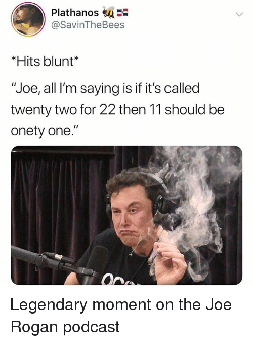 "Joe Rogan: Plathanos  @SavinTheBees  *Hits blunt*  ""Joe, all I'm saying is if it's called  twenty two for 22 then 11 should be  onety one."" Legendary moment on the Joe Rogan podcast"