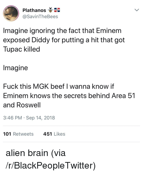 Diddy: Plathanos  @SavinTheBees  Imagine ignoring the fact that Eminem  exposed Diddy for putting a hit that got  Tupac killed  Imagine  Fuck this MGK beef I wanna know if  Eminem knows the secrets behind Area 51  and Roswell  3:46 PM Sep 14, 2018  101 Retweets  451 Likes alien brain (via /r/BlackPeopleTwitter)