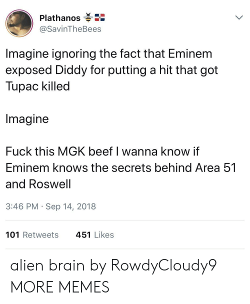 Diddy: Plathanos  @SavinTheBees  Imagine ignoring the fact that Eminem  exposed Diddy for putting a hit that got  Tupac killed  Imagine  Fuck this MGK beef I wanna know if  Eminem knows the secrets behind Area 51  and Roswell  3:46 PM Sep 14, 2018  101 Retweets  451 Likes alien brain by RowdyCloudy9 MORE MEMES