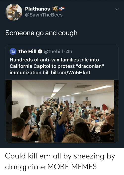 """sneezing: Plathanos  @SavinTheBees  Someone go and cough  Illi. The Hill @theh.!l. 4h  Hundreds of anti-vax families pile into  California Capitol to protest """"draconian""""  immunization bill hill.cm/Wn5HknT  CUK Could kill em all by sneezing by clangprime MORE MEMES"""