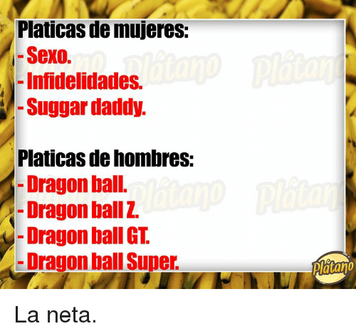 Dragon Ball Super, Dragon Ball GT, and Dragon Ball: Platicas de mujeres:  - Sexo.  - Infidelidades.  -Suggar daddy.  Platicas de hombres:  -Dragon ball.  -Dragon ballZ.  - Dragon ball GT.  Dragon ball Super.  Platano La neta.