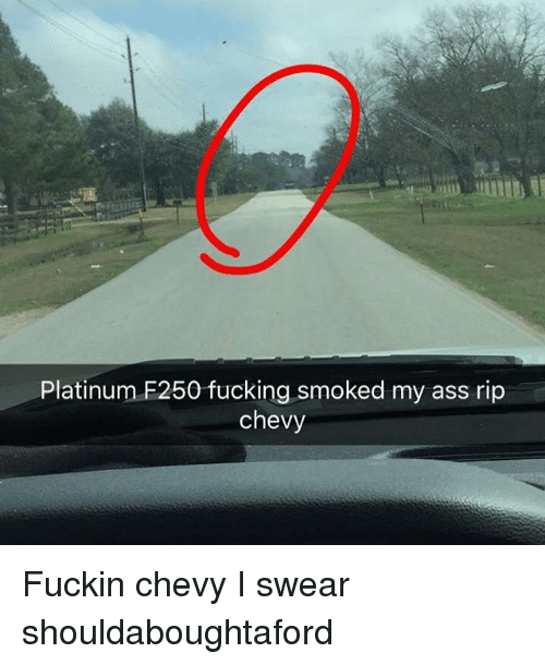 platinum f250 fucking smoked my ass rip chevy fuckin chevy 12939553 search f250 memes on me me,F250 Meme